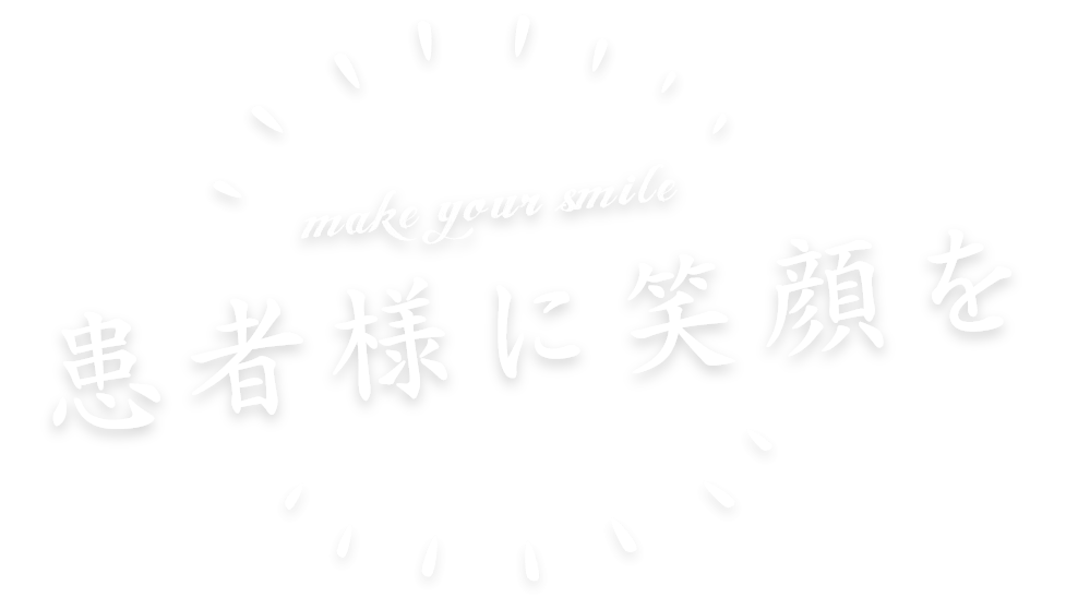 make your smile 患者様に笑顔を